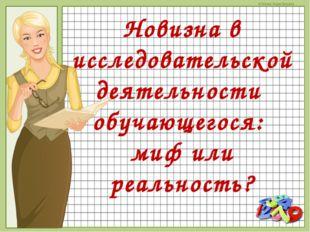 Новизна в исследовательской деятельности обучающегося: миф или реальность? ©