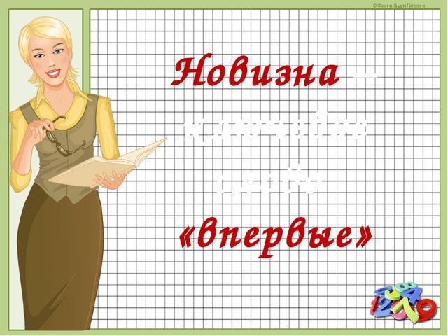 Новизна – ключевое слово «впервые» © Фокина Лидия Петровна