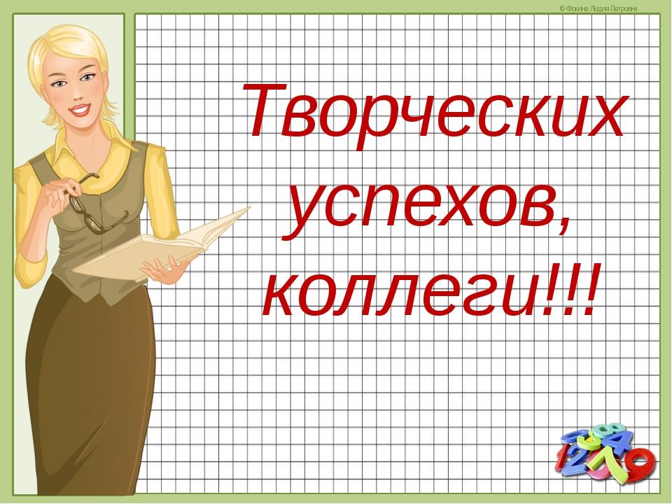 Творческих успехов, коллеги!!! © Фокина Лидия Петровна
