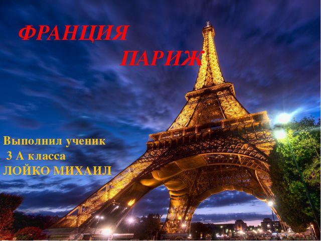 ФРАНЦИЯ ПАРИЖ Выполнил ученик 3 А класса ЛОЙКО МИХАИЛ
