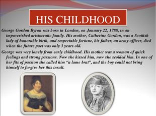HIS CHILDHOOD George Gordon Byron was born in London, on January 22, 1788, in