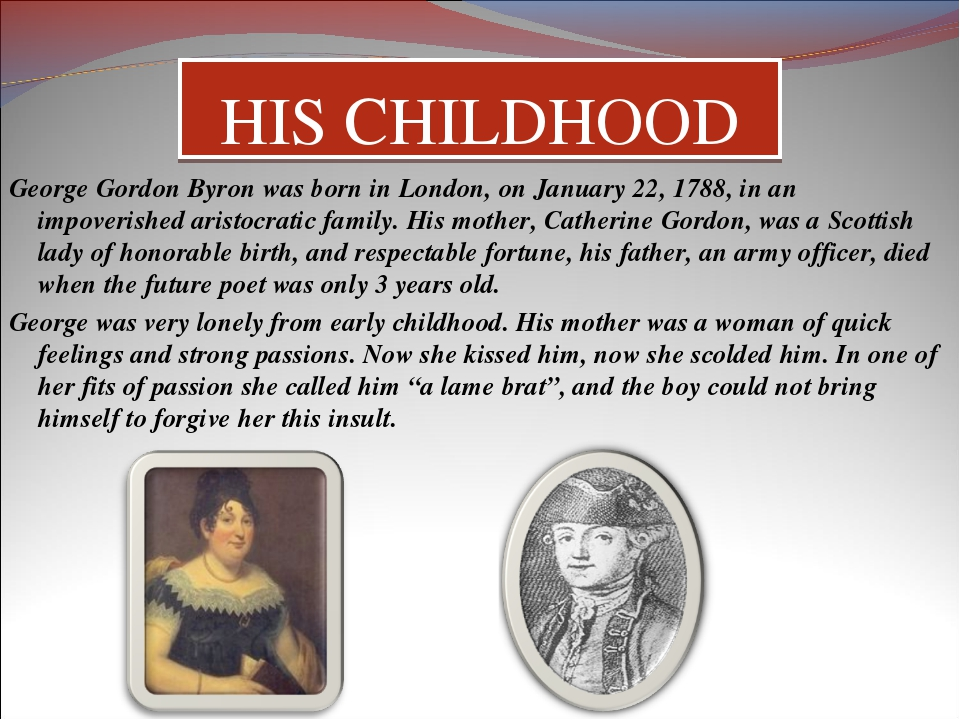 HIS CHILDHOOD George Gordon Byron was born in London, on January 22, 1788, in...