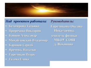 Над проектом работали: Белозёрова Татьяна Прорехина Виктория Баннов Александр