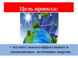 Цель проекта: изучить высокоэффективные и экономичные источники энергии