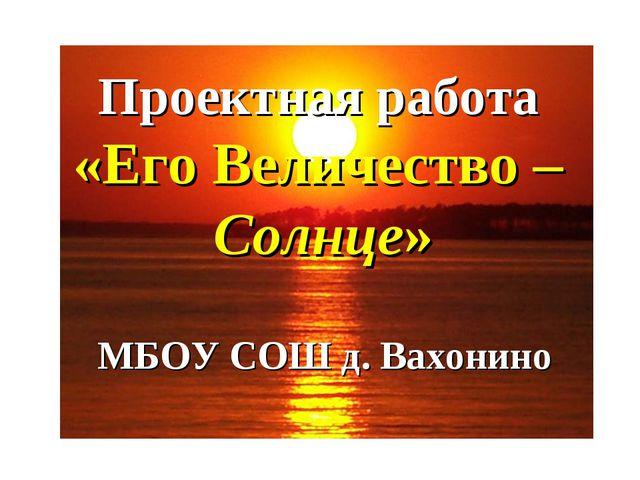Проектная работа «Его Величество – Солнце» МБОУ СОШ д. Вахонино