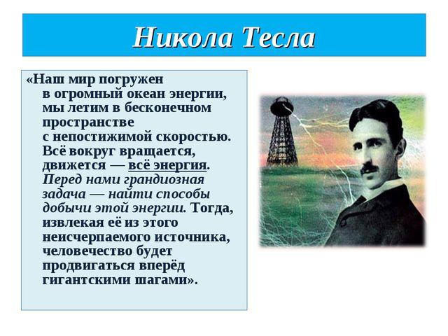Никола Тесла «Наш мирпогружен вогромный океан энергии, мылетим вбесконечн...