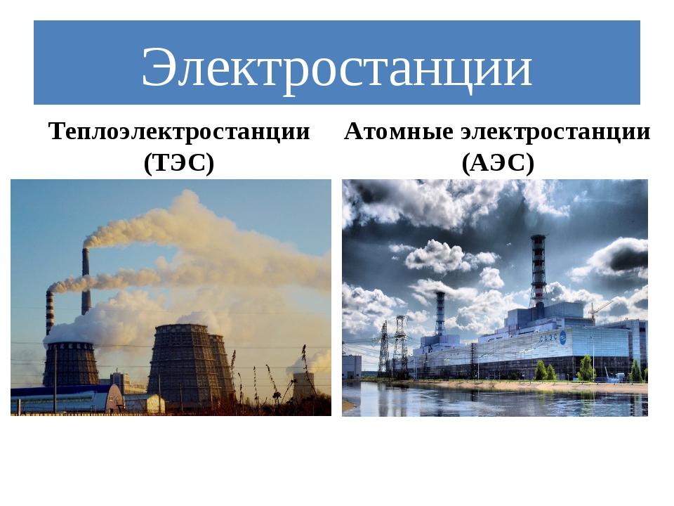 Электростанции Теплоэлектростанции (ТЭС) Атомные электростанции (АЭС)
