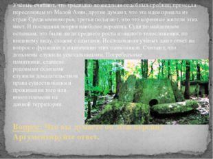 Учёные считают, что традицию возведения подобных гробниц принесли переселенцы
