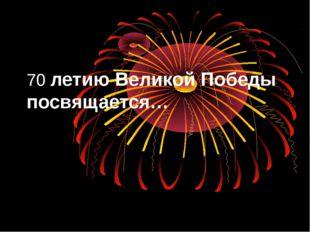 70 летию Великой Победы посвящается…