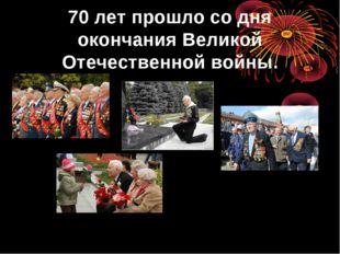 70 лет прошло со дня окончания Великой Отечественной войны.