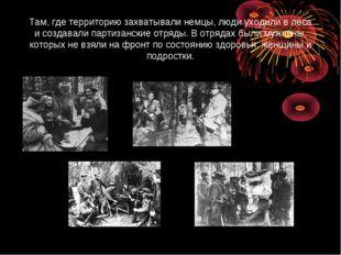 Там, где территорию захватывали немцы, люди уходили в леса и создавали партиз