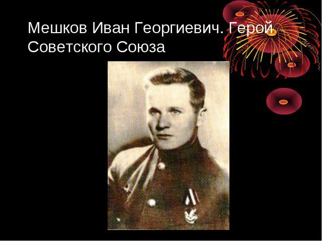 Мешков Иван Георгиевич. Герой Советского Союза