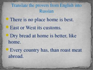 There is no place home is best. East or West its customs. Dry bread at home i