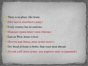 There is no place, like home. (Нет места, подобного дому.) Every country has