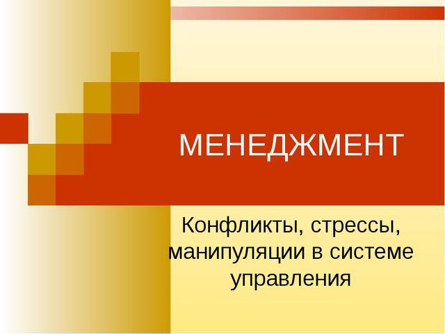 МЕНЕДЖМЕНТ Конфликты, стрессы, манипуляции в системе управления