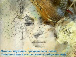 Вуалью паутины, прикрыв свои глаза, Спешит к нам в гости осень в сибирские ле