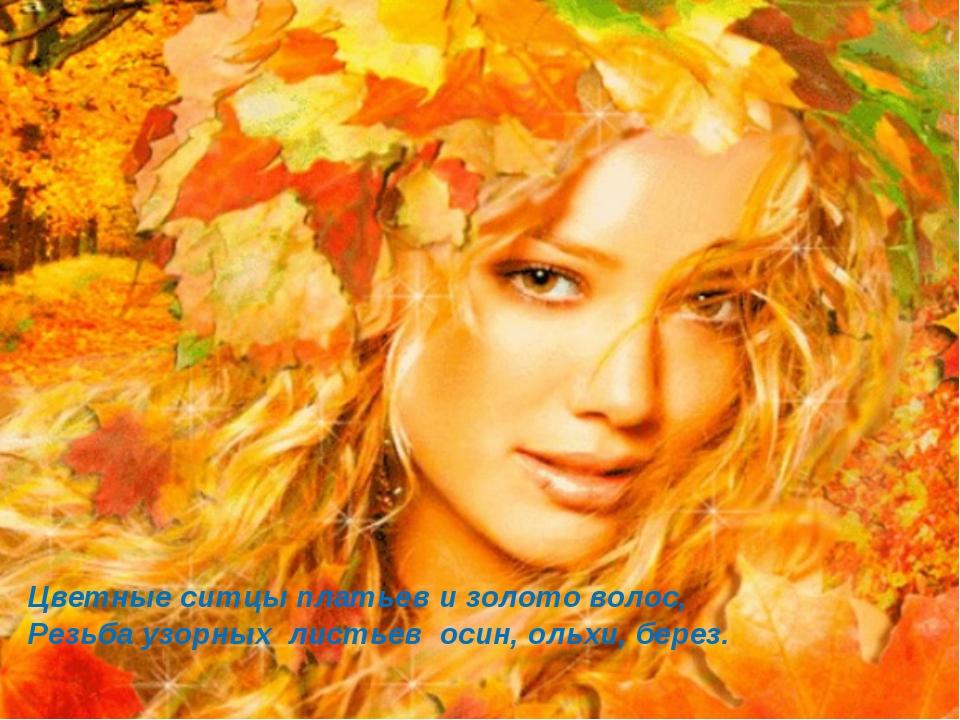 Цветные ситцы платьев и золото волос, Резьба узорных листьев осин, ольхи, бер...