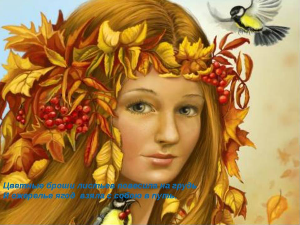 Цветные броши листьев повесила на грудь И ожерелье ягод взяла с собою в путь.
