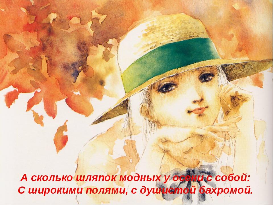 А сколько шляпок модных у осени с собой: С широкими полями, с душистой бахром...