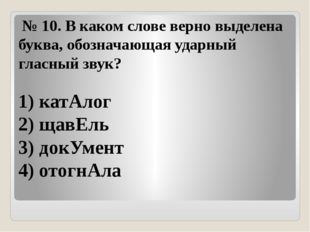 №10.В каком слове верно выделена буква, обозначающая ударный гласный звук?