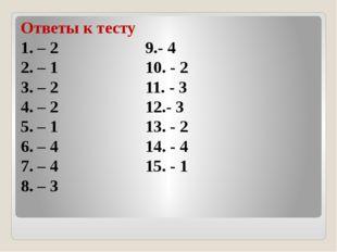 Ответы к тесту 1. – 2 9.- 4 2. – 1 10. - 2 3. – 2 11. - 3 4. – 2 12.- 3 5. –