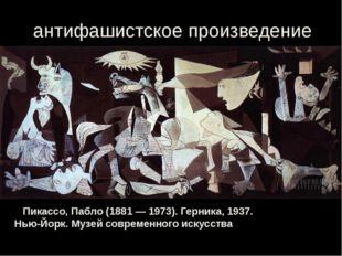 антифашистское произведение Пикассо, Пабло (1881 — 1973). Герника, 1937. Нью