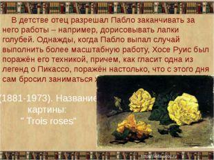 "(1881-1973). Название картины: "" Trois roses"" В детстве отец разрешал Пабло з"