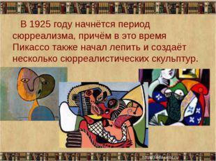 В 1925 году начнётся период сюрреализма, причём в это время Пикассо также на