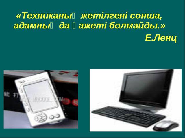 «Техниканың жетілгені сонша, адамның да қажеті болмайды.» Е.Ленц