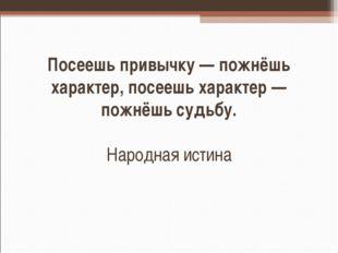 Посеешь привычку — пожнёшь характер, посеешь характер — пожнёшь судьбу. Народ