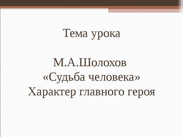 Тема урока М.А.Шолохов «Судьба человека» Характер главного героя