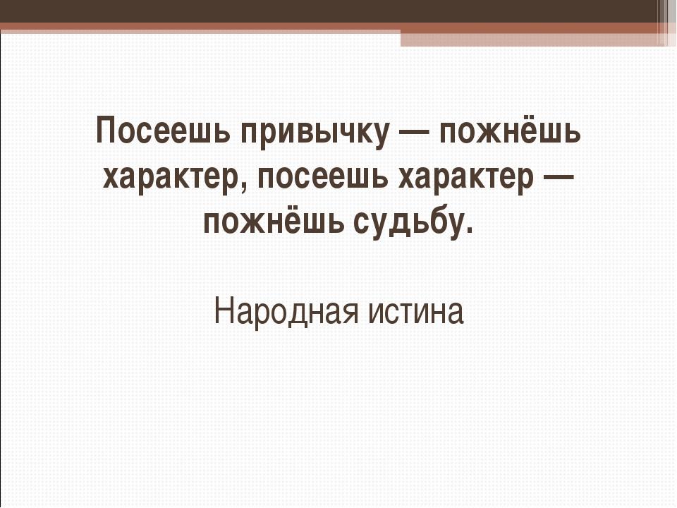 Посеешь привычку — пожнёшь характер, посеешь характер — пожнёшь судьбу. Народ...