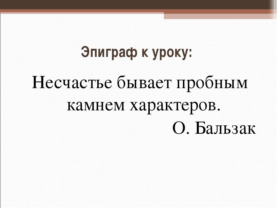 Эпиграф к уроку: Несчастье бывает пробным камнем характеров. О. Бальзак