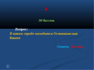 4. 30 баллов. Вопрос: В каком городе находится Останкинская башня Ответ: Москва