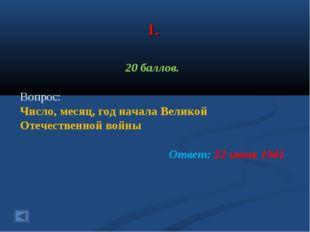 1. 20 баллов. Вопрос: Число, месяц, год начала Великой Отечественной войны От
