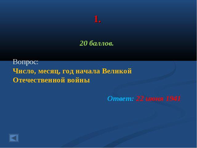 1. 20 баллов. Вопрос: Число, месяц, год начала Великой Отечественной войны От...
