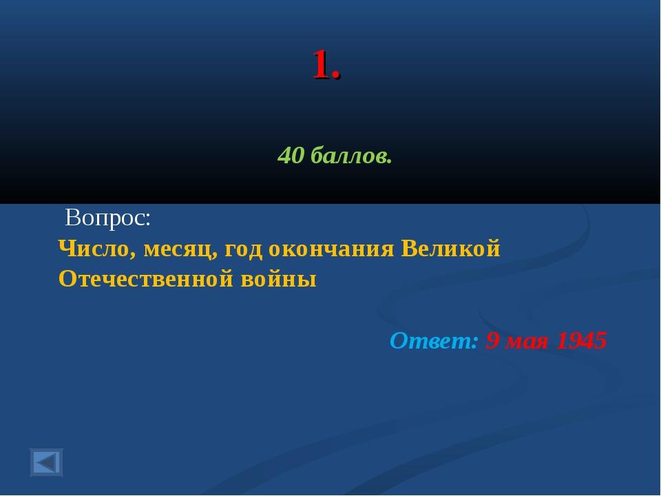 1. 40 баллов. Вопрос: Число, месяц, год окончания Великой Отечественной войны...