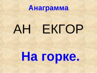Анаграмма АН ЕКГОР На горке.