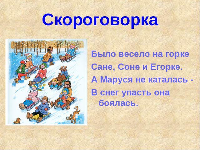 Скороговорка Было весело на горке Сане, Соне и Егорке. А Маруся не каталась -...