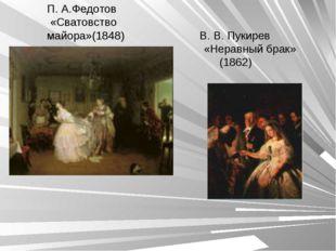П. А.Федотов «Сватовство майора»(1848) В. В. Пукирев «Неравный брак» (1862)