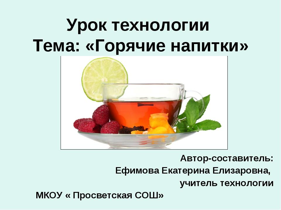 Урок технологии Тема: «Горячие напитки» Автор-составитель: Ефимова Екатерина...