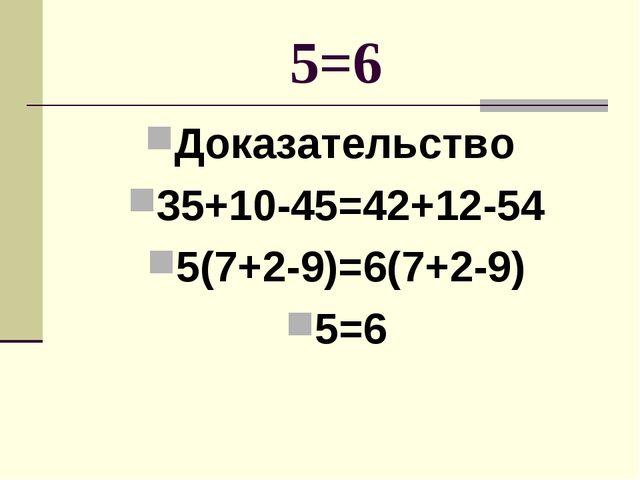 5=6 Доказательство 35+10-45=42+12-54 5(7+2-9)=6(7+2-9) 5=6