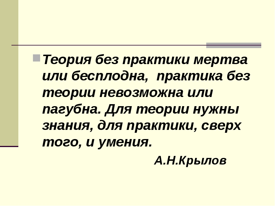 Теория без практики мертва или бесплодна, практика без теории невозможна или...