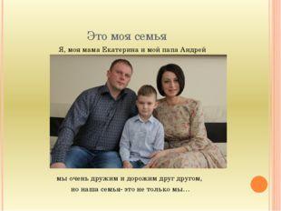 Это моя семья Я, моя мама Екатерина и мой папа Андрей мы очень дружим и дорож