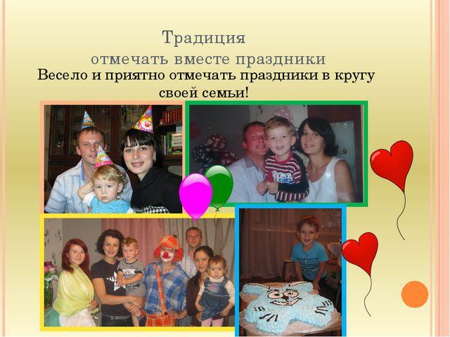 Традиция отмечать вместе праздники Весело и приятно отмечать праздники в круг...