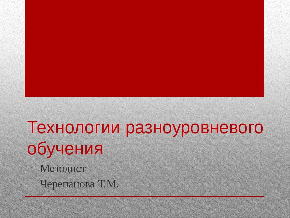 Технологии разноуровневого обучения Методист Черепанова Т.М.