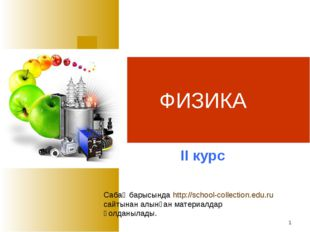 * ФИЗИКА ІІ курс Сабақ барысында http://school-collection.edu.ru сайтынан алы