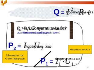 * Айнымалы ток көзі Q = Формуланы жаз P1 = Формуланы жаз Q қалай арттырамыз?