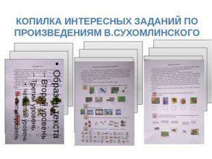 КОПИЛКА ИНТЕРЕСНЫХ ЗАДАНИЙ ПО ПРОИЗВЕДЕНИЯМ В.СУХОМЛИНСКОГО