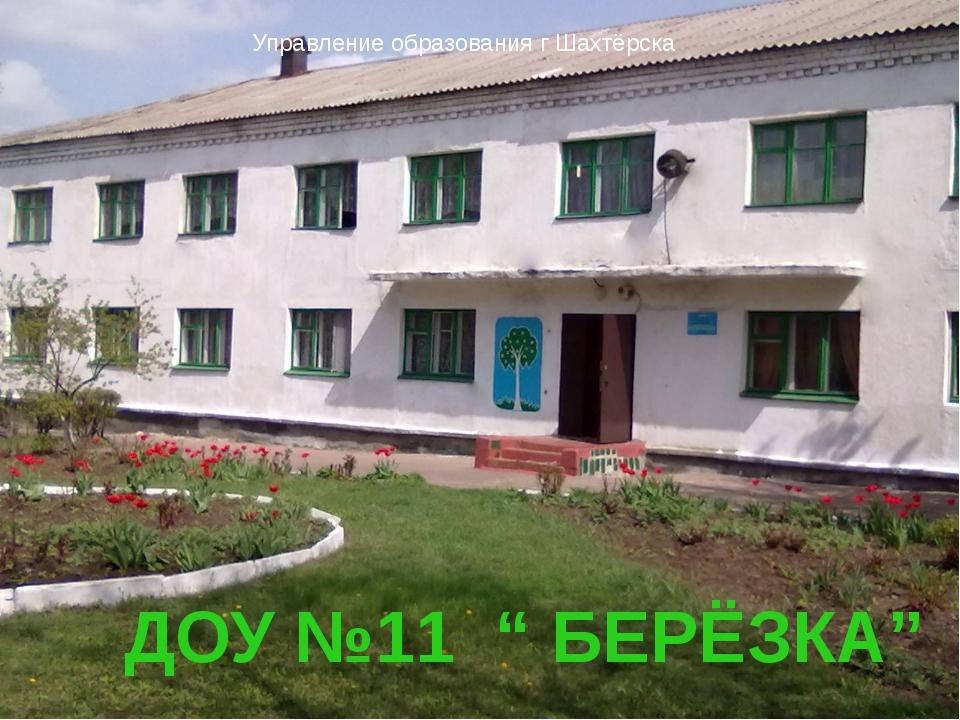 "Відділ Управление образования г Шахтёрска ДОУ №11 "" БЕРЁЗКА"""